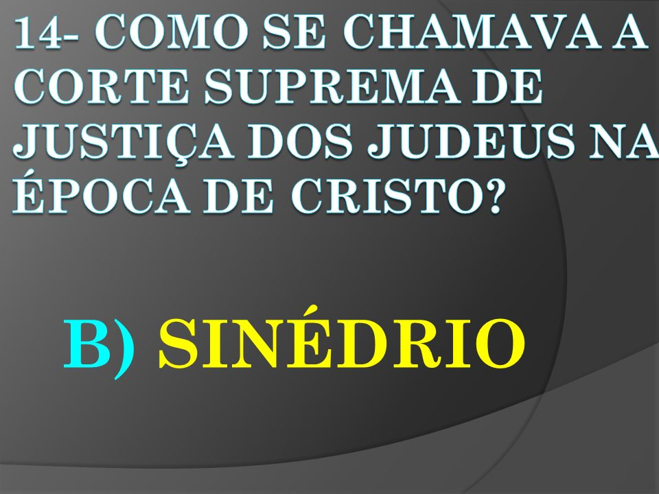 14- COMO SE CHAMAVA A CORTE SUPREMA DE JUSTIÇA DOS JUDEUS NA ÉPOCA DE CRISTO
