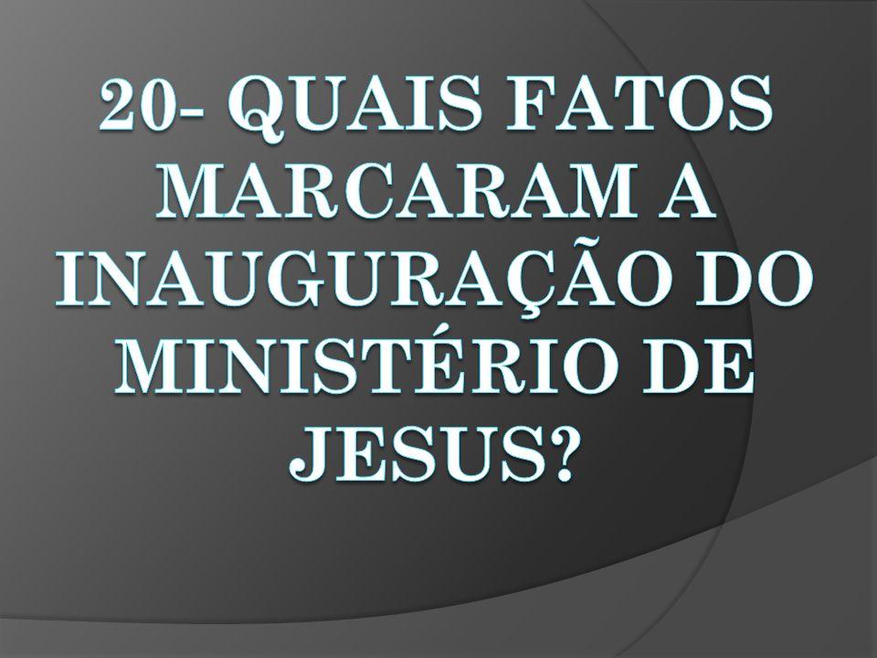 20- QUAIS FATOS MARCARAM A INAUGURAÇÃO DO MINISTÉRIO DE JESUS