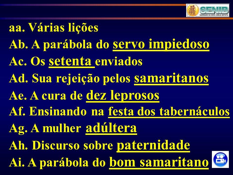aa. Várias lições Ab. A parábola do servo impiedoso. Ac. Os setenta enviados. Ad. Sua rejeição pelos samaritanos.