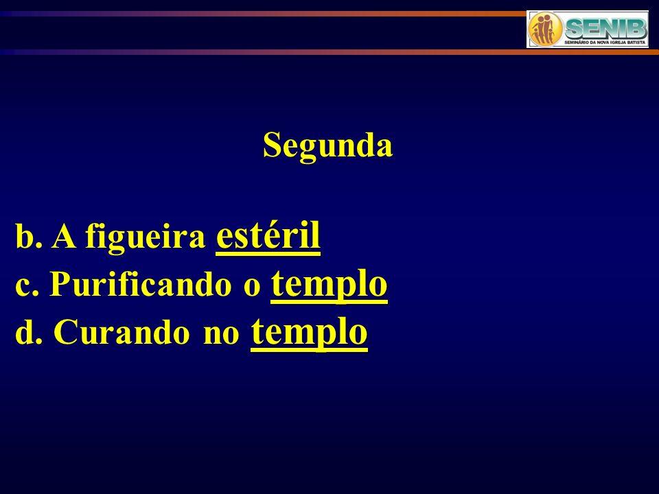 Segunda b. A figueira estéril c. Purificando o templo d. Curando no templo