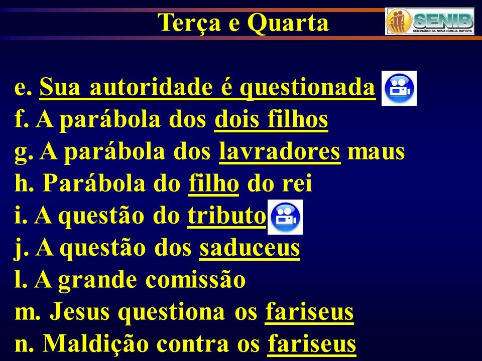 Terça e Quarta e. Sua autoridade é questionada. f. A parábola dos dois filhos. g. A parábola dos lavradores maus.