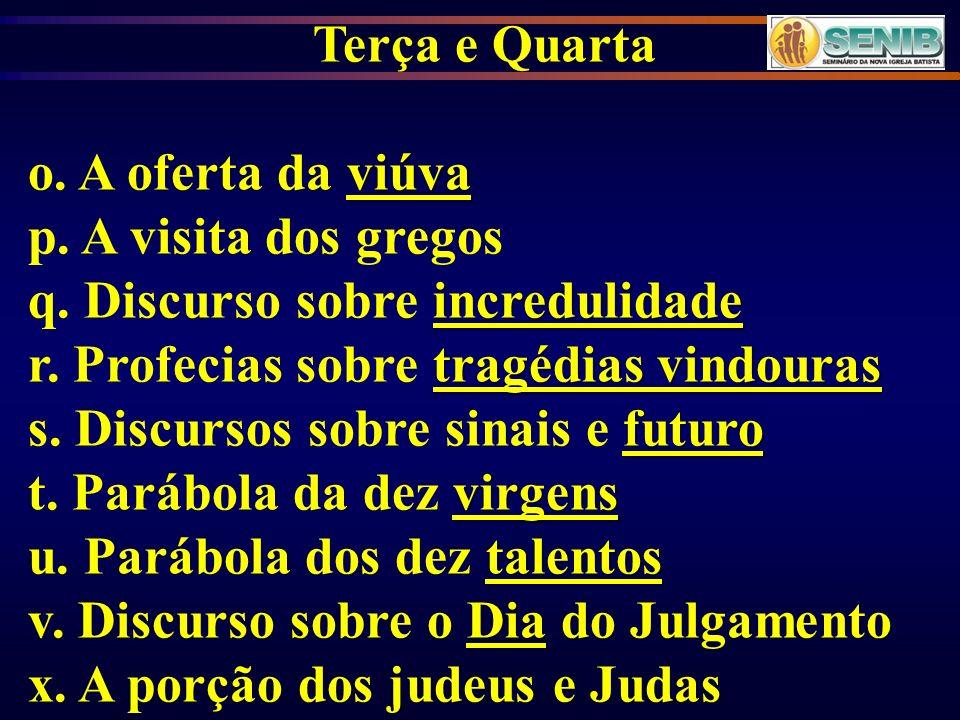 Terça e Quarta o. A oferta da viúva. p. A visita dos gregos. q. Discurso sobre incredulidade. r. Profecias sobre tragédias vindouras.