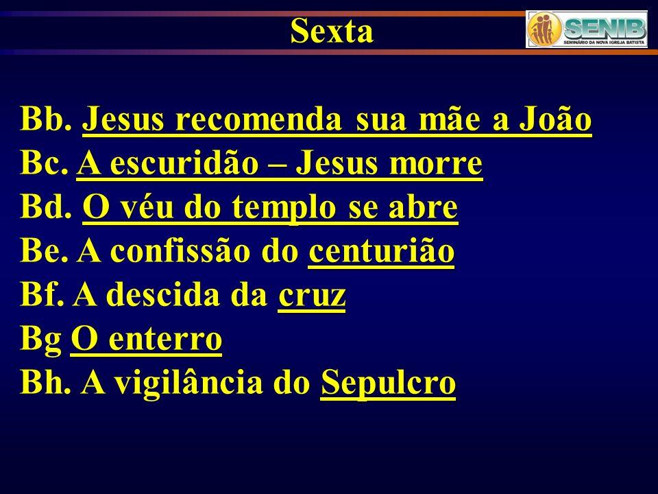 Sexta Bb. Jesus recomenda sua mãe a João. Bc. A escuridão – Jesus morre. Bd. O véu do templo se abre.