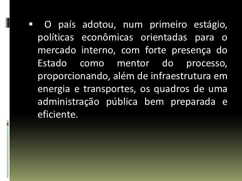 O país adotou, num primeiro estágio, políticas econômicas orientadas para o mercado interno, com forte presença do Estado como mentor do processo, proporcionando, além de infraestrutura em energia e transportes, os quadros de uma administração pública bem preparada e eficiente.
