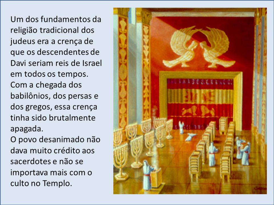 Um dos fundamentos da religião tradicional dos judeus era a crença de que os descendentes de Davi seriam reis de Israel em todos os tempos.
