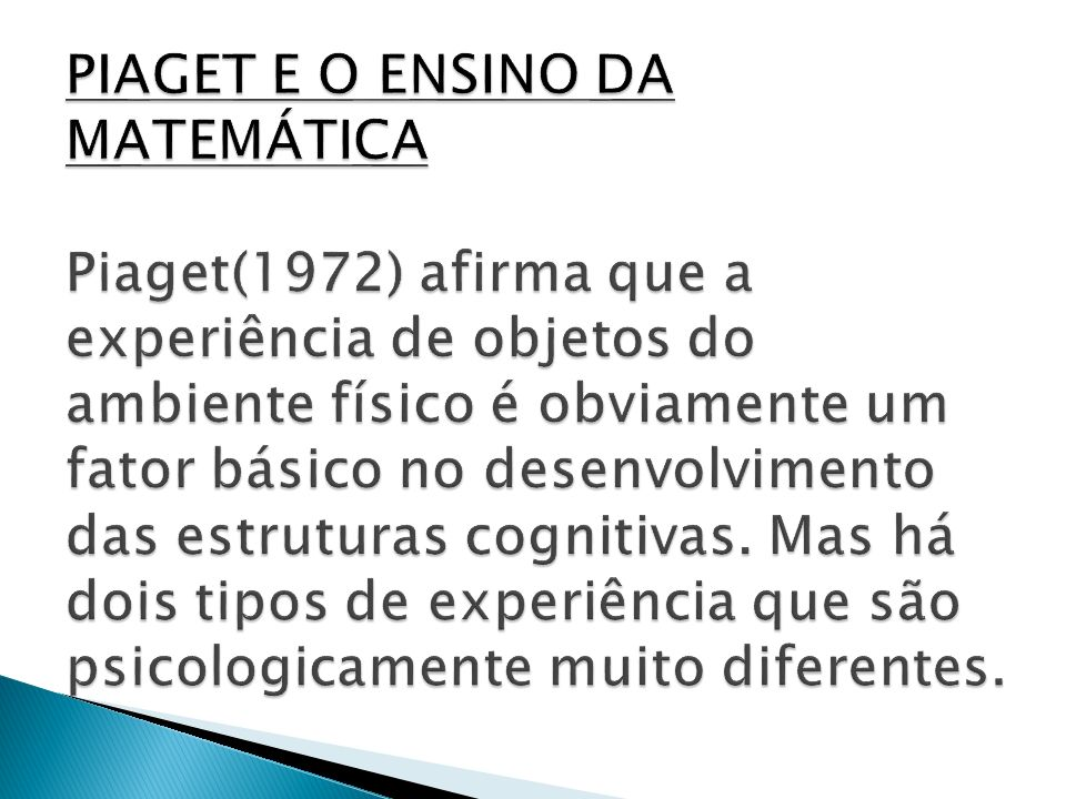 PIAGET E O ENSINO DA MATEMÁTICA Piaget(1972) afirma que a experiência de objetos do ambiente físico é obviamente um fator básico no desenvolvimento das estruturas cognitivas.