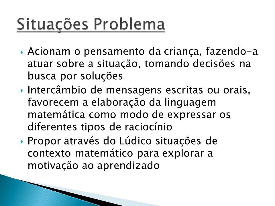 Situações Problema Acionam o pensamento da criança, fazendo-a atuar sobre a situação, tomando decisões na busca por soluções.