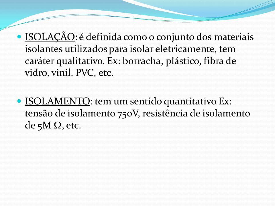 ISOLAÇÃO: é definida como o conjunto dos materiais isolantes utilizados para isolar eletricamente, tem caráter qualitativo. Ex: borracha, plástico, fibra de vidro, vinil, PVC, etc.