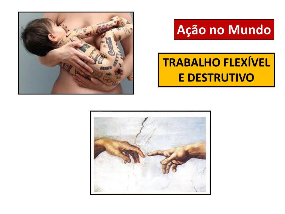Ação no Mundo TRABALHO FLEXÍVEL E DESTRUTIVO