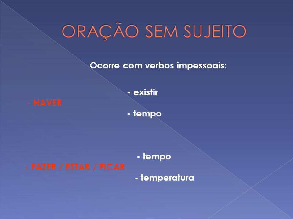 ORAÇÃO SEM SUJEITO Ocorre com verbos impessoais: - existir - HAVER - tempo - FAZER / ESTAR / FICAR - temperatura