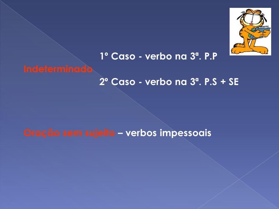 1º Caso - verbo na 3ª. P.P Indeterminado. 2º Caso - verbo na 3ª.