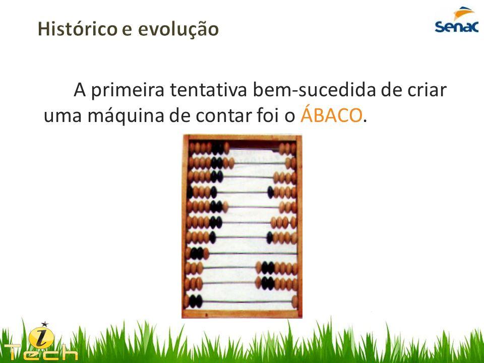 Histórico e evolução A primeira tentativa bem-sucedida de criar uma máquina de contar foi o ÁBACO.