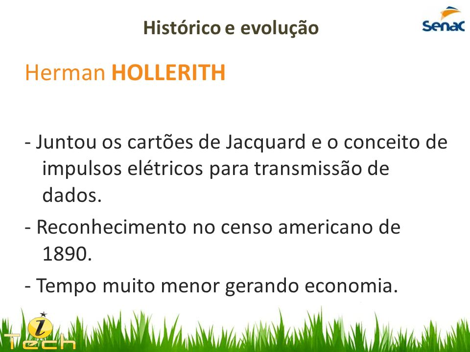 Histórico e evolução Herman HOLLERITH. - Juntou os cartões de Jacquard e o conceito de impulsos elétricos para transmissão de dados.