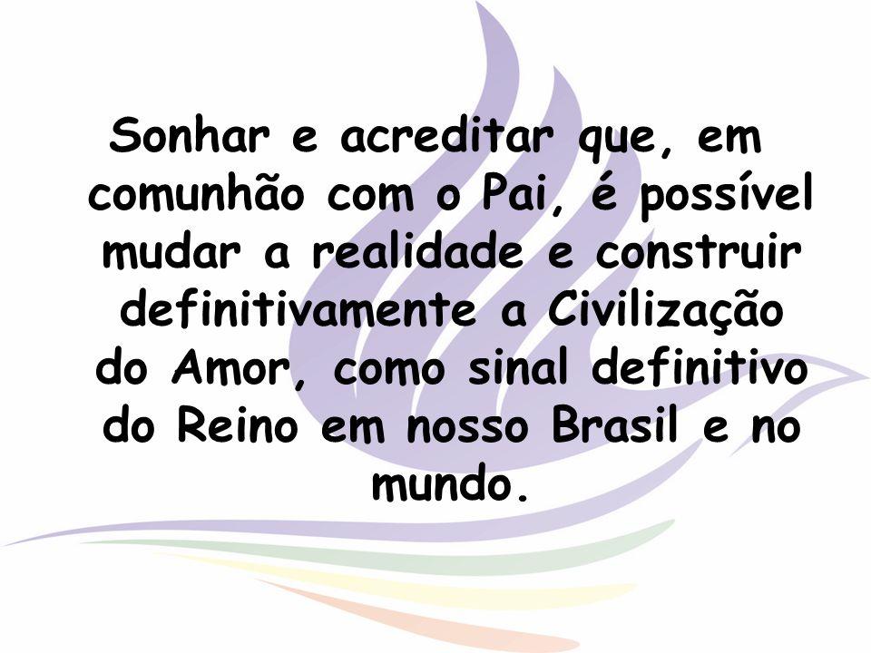 Sonhar e acreditar que, em comunhão com o Pai, é possível mudar a realidade e construir definitivamente a Civilização do Amor, como sinal definitivo do Reino em nosso Brasil e no mundo.