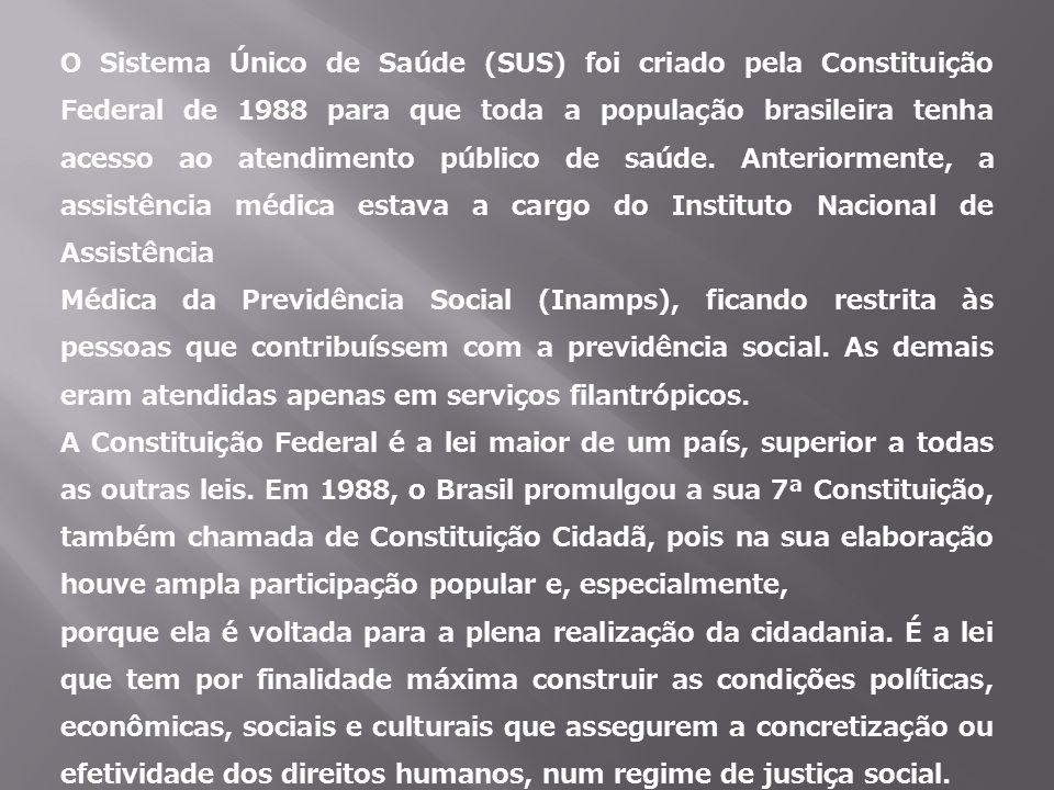O Sistema Único de Saúde (SUS) foi criado pela Constituição Federal de 1988 para que toda a população brasileira tenha acesso ao atendimento público de saúde. Anteriormente, a assistência médica estava a cargo do Instituto Nacional de Assistência