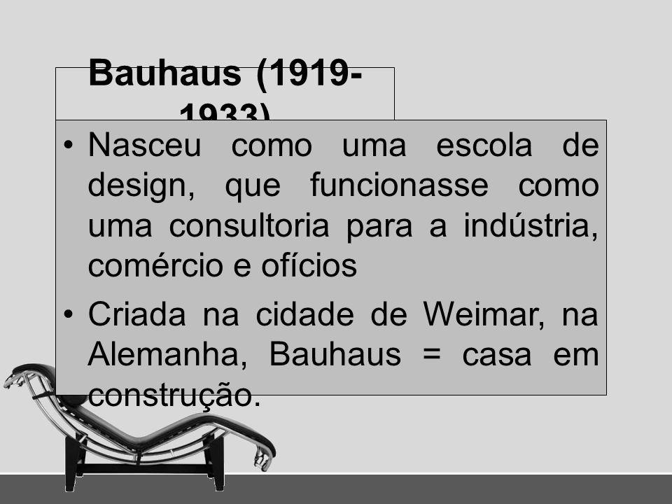 Bauhaus (1919-1933) Nasceu como uma escola de design, que funcionasse como uma consultoria para a indústria, comércio e ofícios.