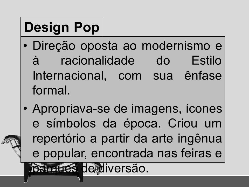 Design Pop Direção oposta ao modernismo e à racionalidade do Estilo Internacional, com sua ênfase formal.