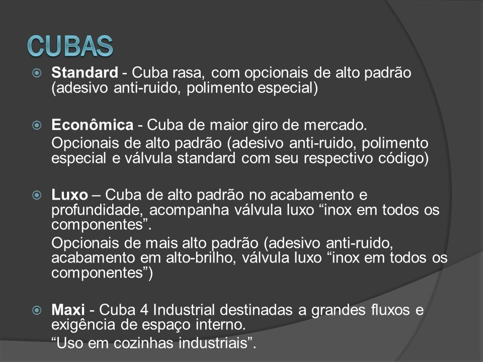 CUBAS Standard - Cuba rasa, com opcionais de alto padrão (adesivo anti-ruido, polimento especial) Econômica - Cuba de maior giro de mercado.