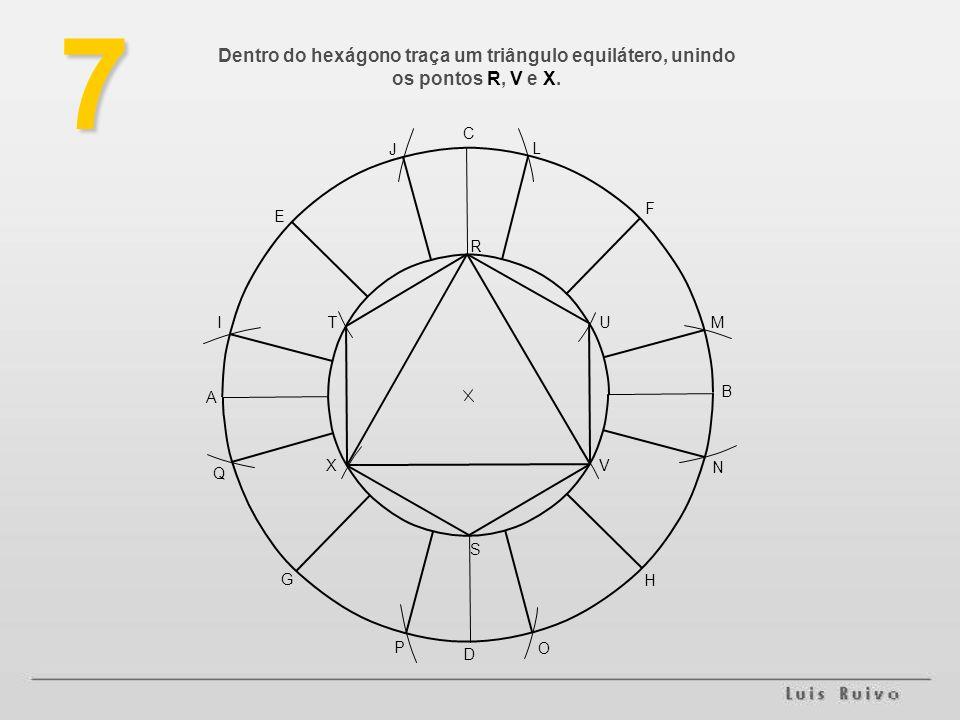 7 Dentro do hexágono traça um triângulo equilátero, unindo os pontos R, V e X. C. J. L. F. E. R.