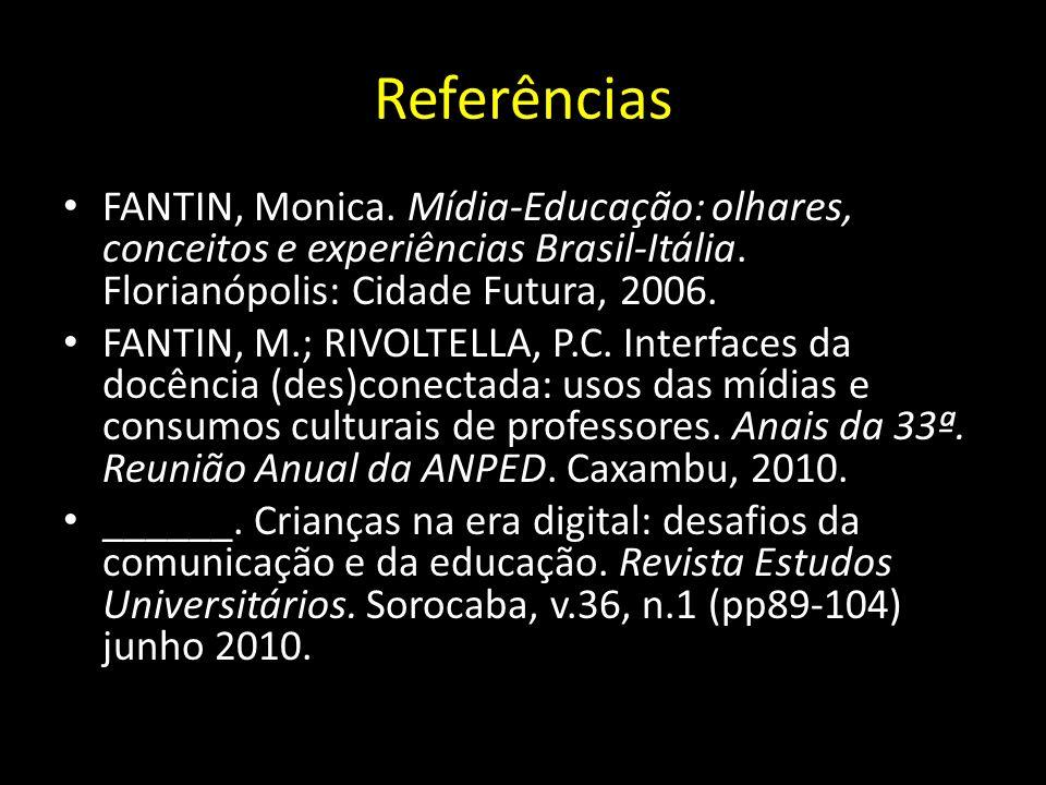 Referências FANTIN, Monica. Mídia-Educação: olhares, conceitos e experiências Brasil-Itália. Florianópolis: Cidade Futura, 2006.