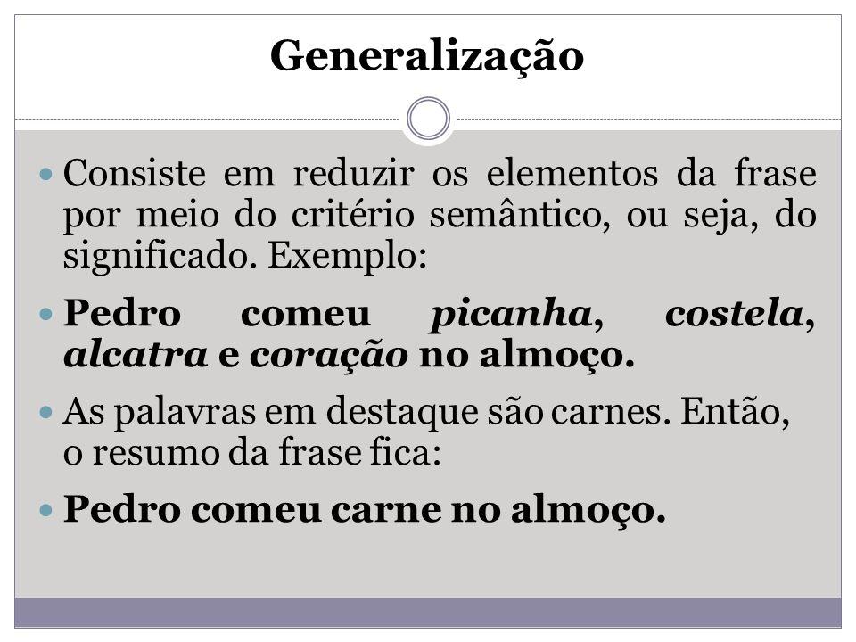 Generalização Consiste em reduzir os elementos da frase por meio do critério semântico, ou seja, do significado. Exemplo: