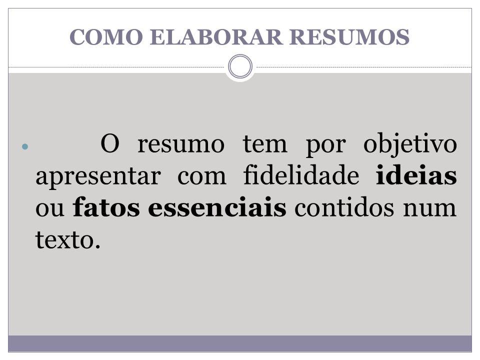 COMO ELABORAR RESUMOS O resumo tem por objetivo apresentar com fidelidade ideias ou fatos essenciais contidos num texto.