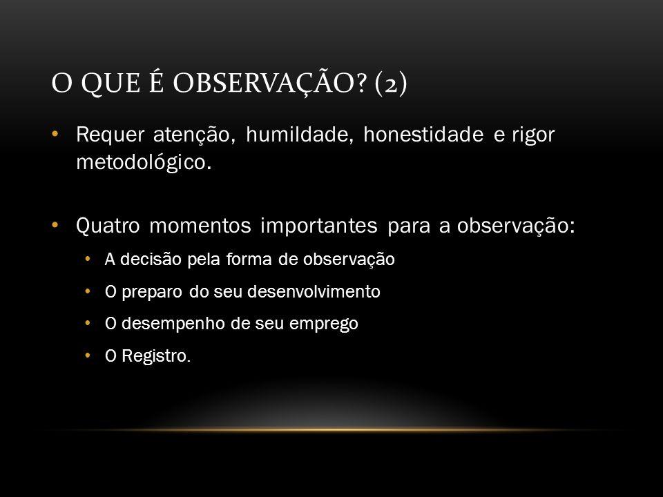 O que é Observação (2) Requer atenção, humildade, honestidade e rigor metodológico. Quatro momentos importantes para a observação: