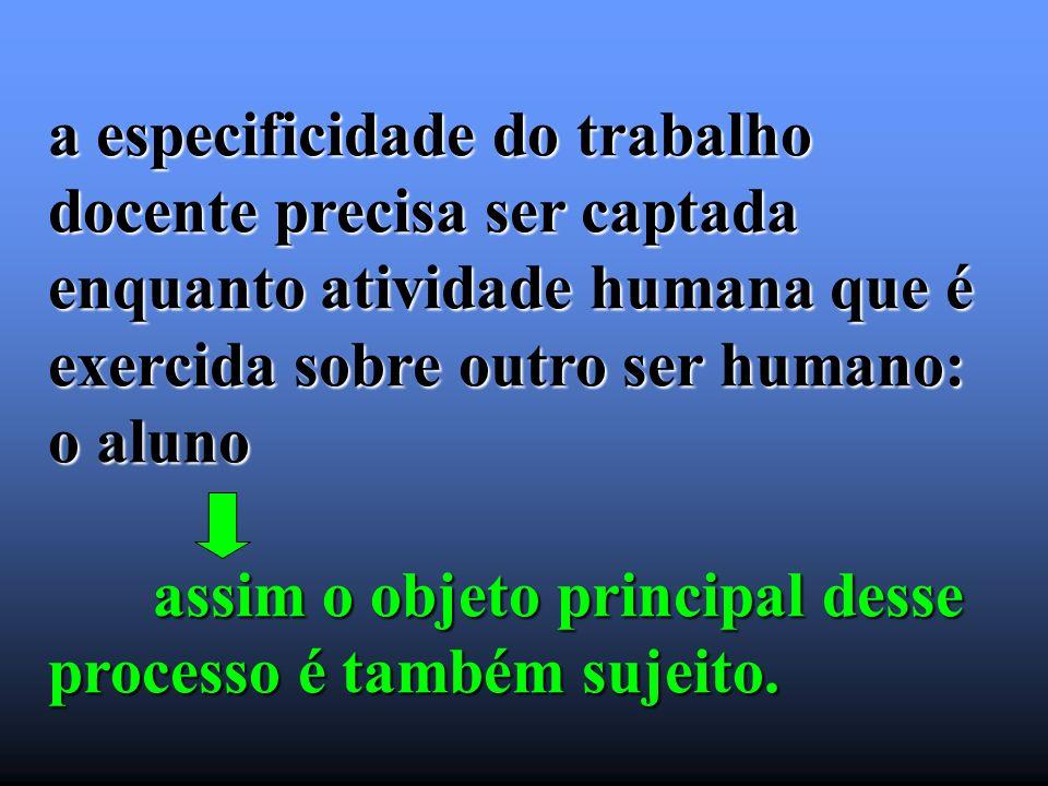 a especificidade do trabalho docente precisa ser captada enquanto atividade humana que é exercida sobre outro ser humano: o aluno