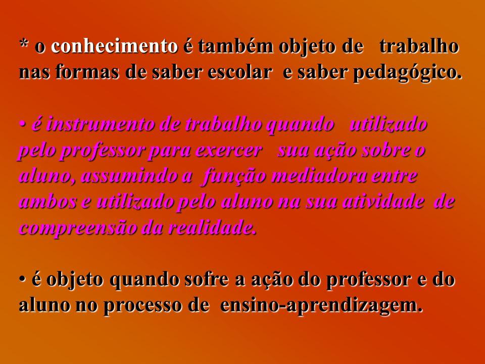* o conhecimento é também objeto de trabalho nas formas de saber escolar e saber pedagógico.