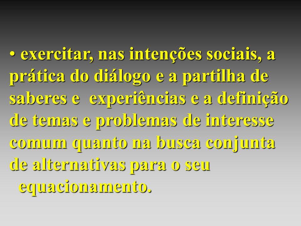 exercitar, nas intenções sociais, a prática do diálogo e a partilha de saberes e experiências e a definição de temas e problemas de interesse comum quanto na busca conjunta de alternativas para o seu