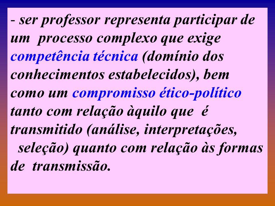 ser professor representa participar de um processo complexo que exige competência técnica (domínio dos conhecimentos estabelecidos), bem como um compromisso ético-político tanto com relação àquilo que é transmitido (análise, interpretações,
