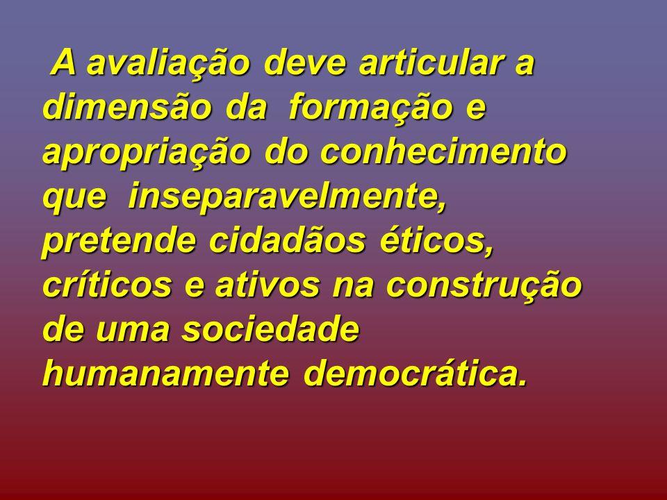 A avaliação deve articular a dimensão da formação e apropriação do conhecimento que inseparavelmente, pretende cidadãos éticos, críticos e ativos na construção de uma sociedade humanamente democrática.