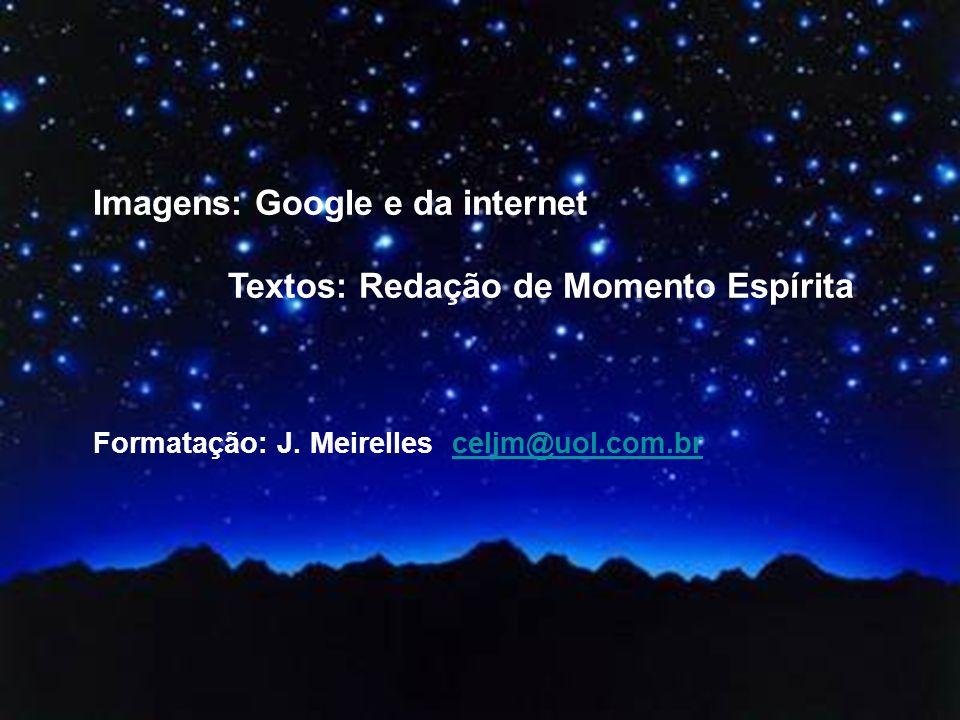 Imagens: Google e da internet Textos: Redação de Momento Espírita