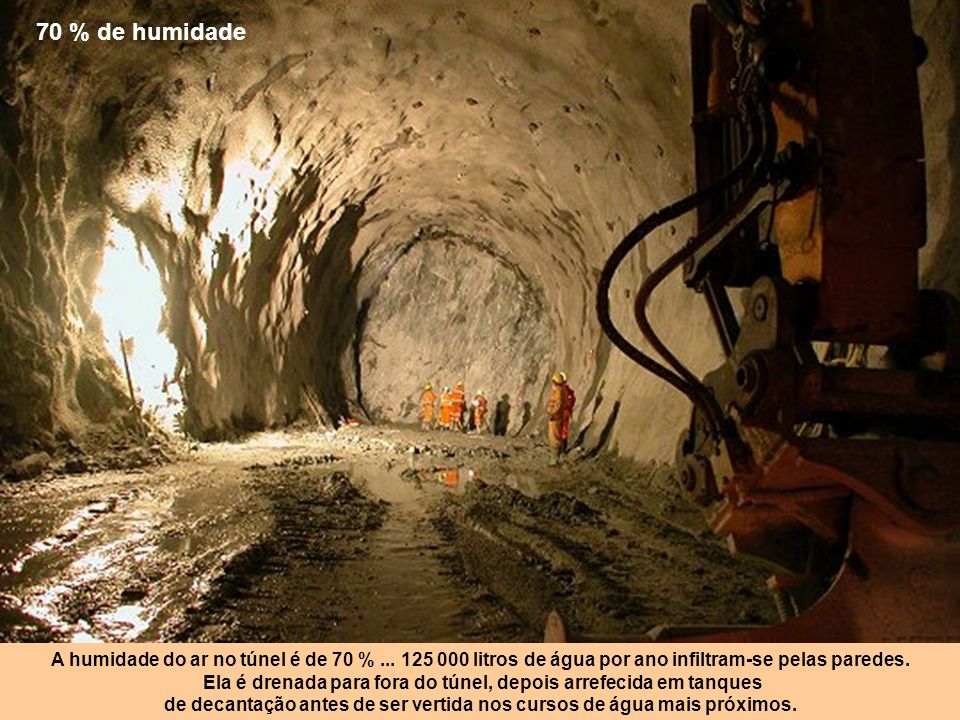 70 % de humidade A humidade do ar no túnel é de 70 % ... 125 000 litros de água por ano infiltram-se pelas paredes.