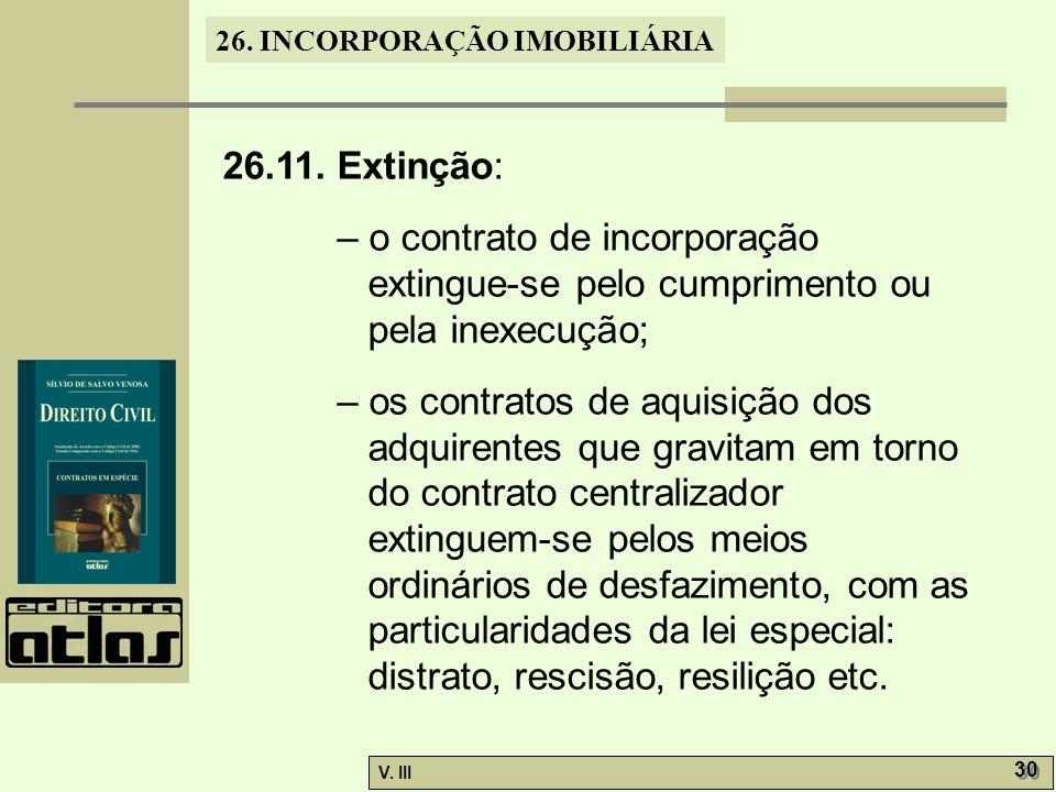 26.11. Extinção: – o contrato de incorporação extingue-se pelo cumprimento ou pela inexecução;