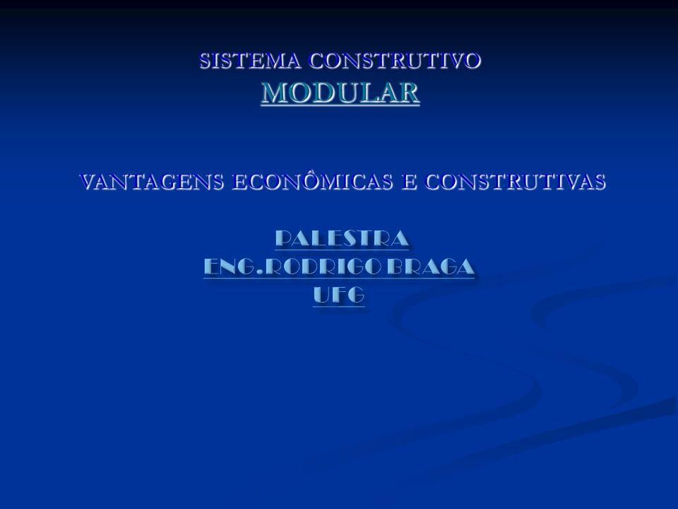 SISTEMA CONSTRUTIVO MODULAR VANTAGENS ECONÔMICAS E CONSTRUTIVAS Palestra Eng.Rodrigo Braga UFG