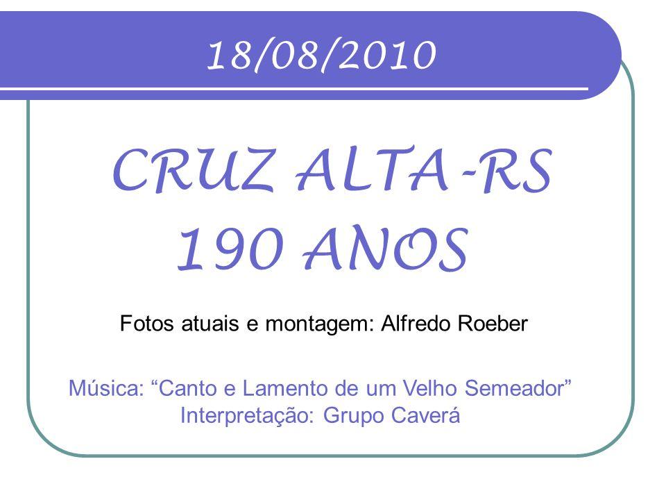 18/08/2010 CRUZ ALTA-RS. 190 ANOS. Fotos atuais e montagem: Alfredo Roeber.