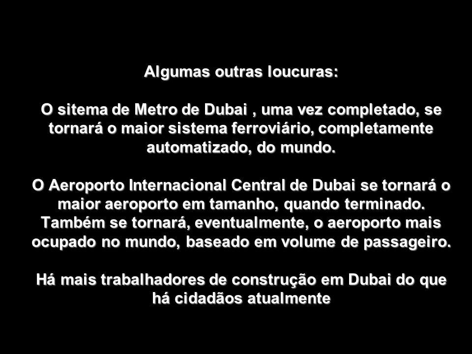 Algumas outras loucuras: O sitema de Metro de Dubai , uma vez completado, se tornará o maior sistema ferroviário, completamente automatizado, do mundo.