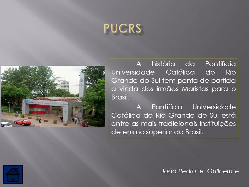 PUCRS A história da Pontifícia Universidade Católica do Rio Grande do Sul tem ponto de partida a vinda dos irmãos Maristas para o Brasil.