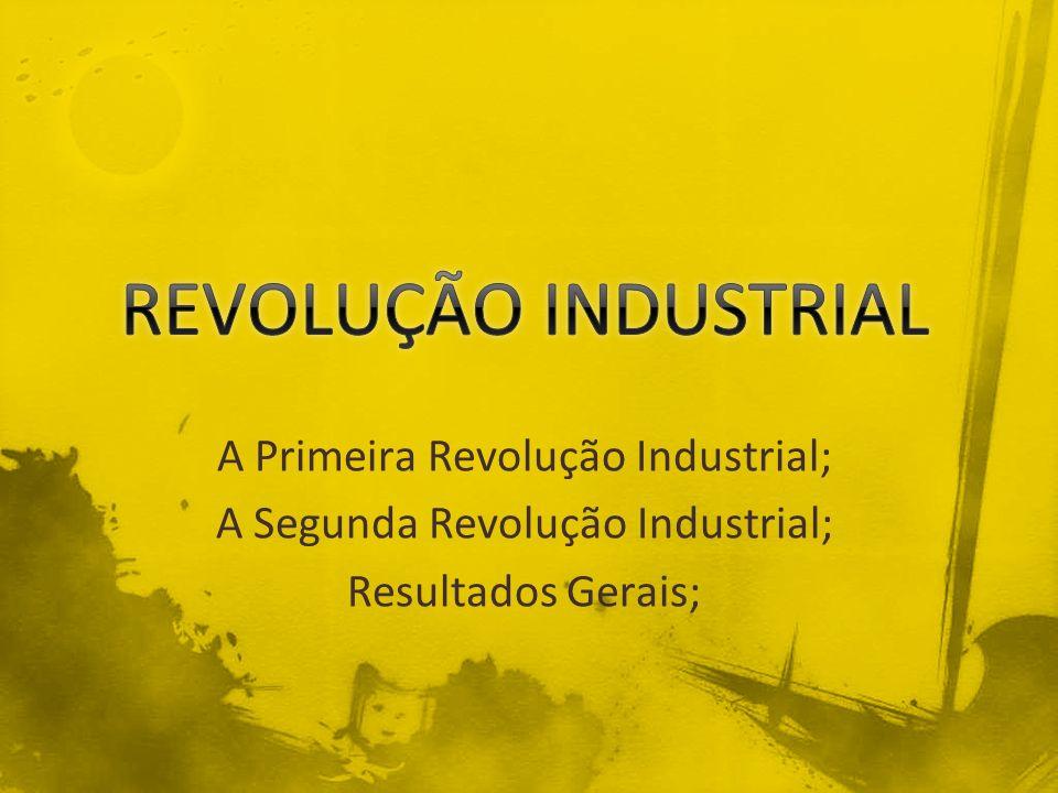 REVOLUÇÃO INDUSTRIAL A Primeira Revolução Industrial;