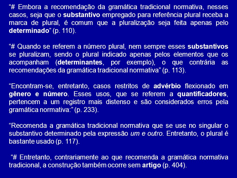 # Embora a recomendação da gramática tradicional normativa, nesses casos, seja que o substantivo empregado para referência plural receba a marca de plural, é comum que a pluralização seja feita apenas pelo determinado (p. 110).