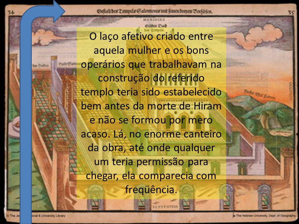 O laço afetivo criado entre aquela mulher e os bons operários que trabalhavam na construção do referido templo teria sido estabelecido bem antes da morte de Hiram e não se formou por mero acaso.