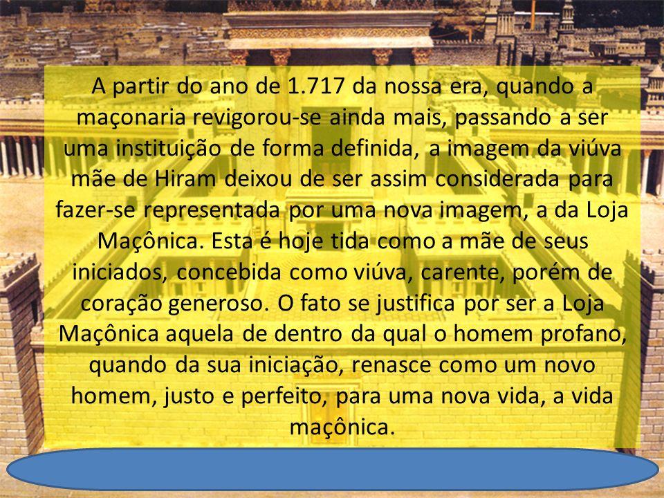 A partir do ano de 1.717 da nossa era, quando a maçonaria revigorou-se ainda mais, passando a ser uma instituição de forma definida, a imagem da viúva mãe de Hiram deixou de ser assim considerada para fazer-se representada por uma nova imagem, a da Loja Maçônica.