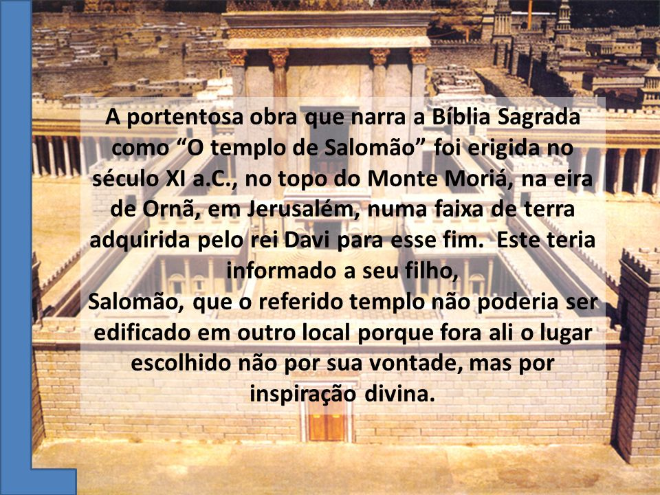 A portentosa obra que narra a Bíblia Sagrada como O templo de Salomão foi erigida no século XI a.C., no topo do Monte Moriá, na eira de Ornã, em Jerusalém, numa faixa de terra adquirida pelo rei Davi para esse fim. Este teria informado a seu filho,