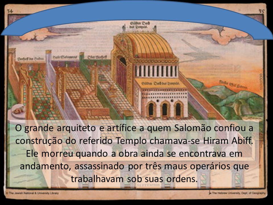 O grande arquiteto e artífice a quem Salomão confiou a construção do referido Templo chamava-se Hiram Abiff.