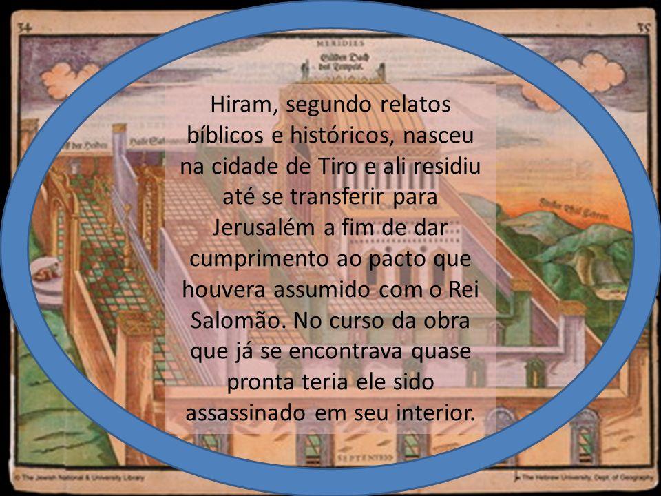 Hiram, segundo relatos bíblicos e históricos, nasceu na cidade de Tiro e ali residiu até se transferir para Jerusalém a fim de dar cumprimento ao pacto que houvera assumido com o Rei Salomão.