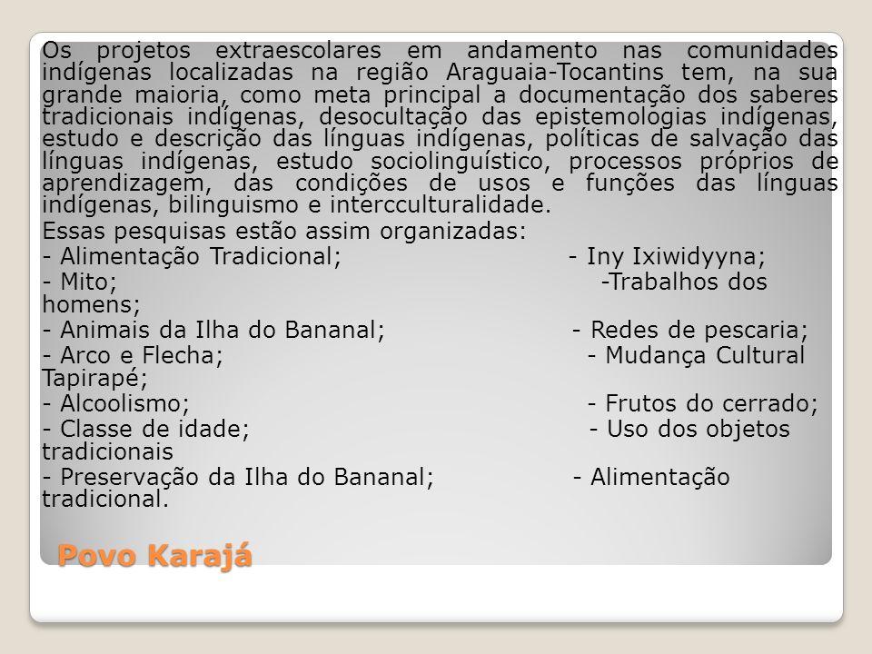 Os projetos extraescolares em andamento nas comunidades indígenas localizadas na região Araguaia-Tocantins tem, na sua grande maioria, como meta principal a documentação dos saberes tradicionais indígenas, desocultação das epistemologias indígenas, estudo e descrição das línguas indígenas, políticas de salvação das línguas indígenas, estudo sociolinguístico, processos próprios de aprendizagem, das condições de usos e funções das línguas indígenas, bilinguismo e intercculturalidade. Essas pesquisas estão assim organizadas: - Alimentação Tradicional; - Iny Ixiwidyyna; - Mito; -Trabalhos dos homens; - Animais da Ilha do Bananal; - Redes de pescaria; - Arco e Flecha; - Mudança Cultural Tapirapé; - Alcoolismo; - Frutos do cerrado; - Classe de idade; - Uso dos objetos tradicionais - Preservação da Ilha do Bananal; - Alimentação tradicional.