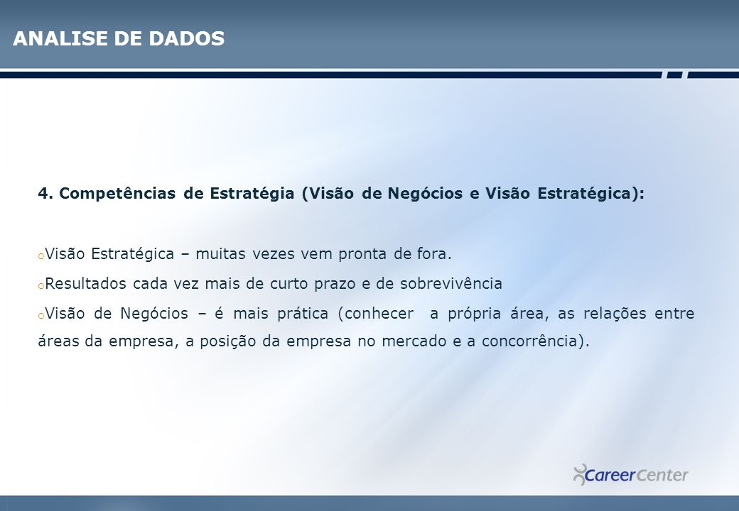 ANALISE DE DADOS 4. Competências de Estratégia (Visão de Negócios e Visão Estratégica): Visão Estratégica – muitas vezes vem pronta de fora.