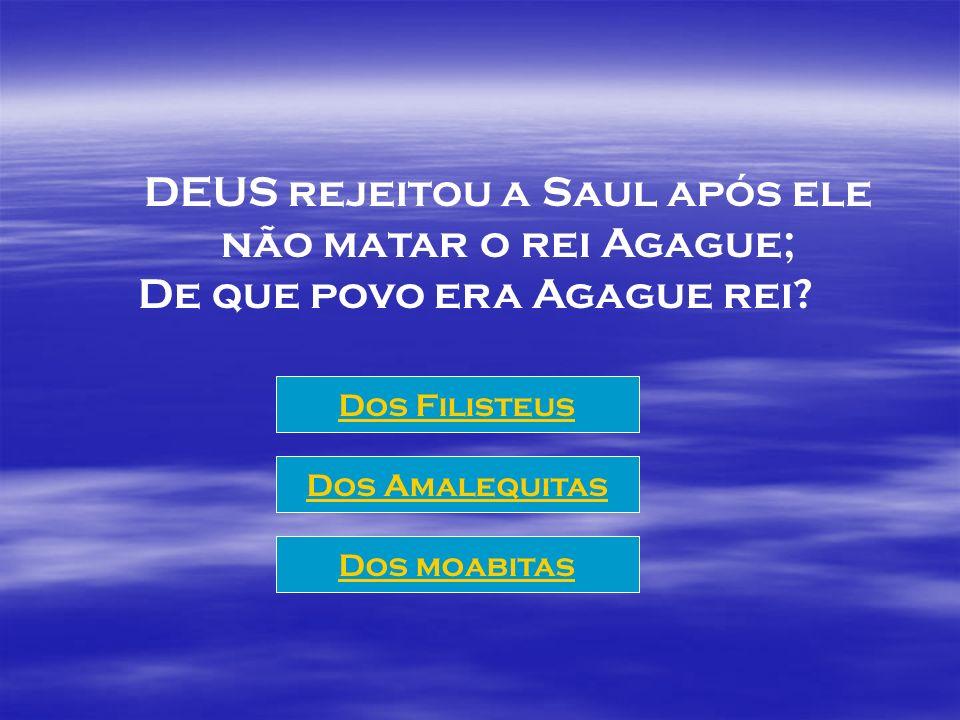 DEUS rejeitou a Saul após ele não matar o rei Agague;