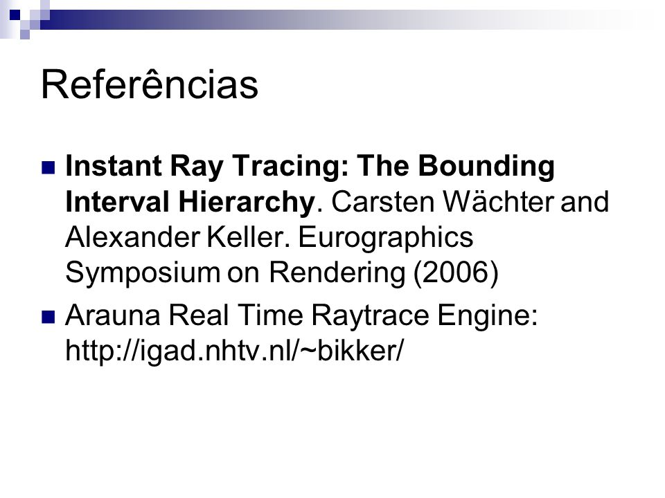 Referências Instant Ray Tracing: The Bounding Interval Hierarchy. Carsten Wächter and Alexander Keller. Eurographics Symposium on Rendering (2006)